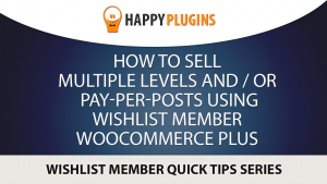 How to Sell Multiple Levels and / or Pay-per-posts using Wishlist Member WooCommerce Plus